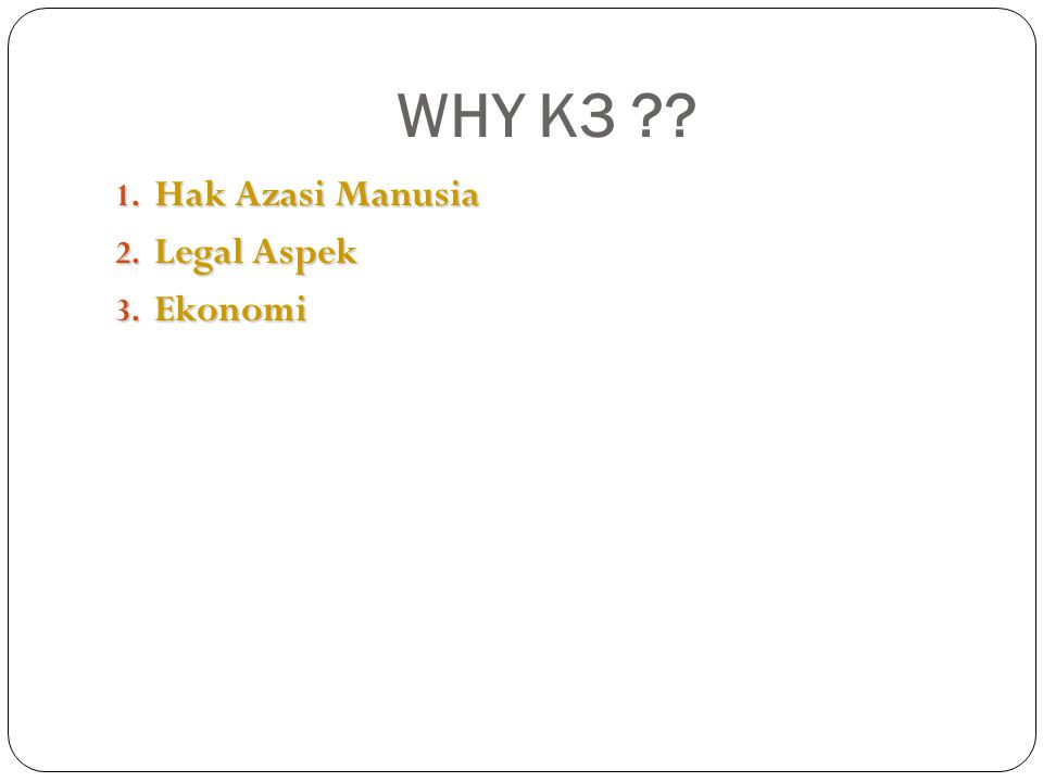WHY K3 ?? 1. Hak Azasi Manusia 2. Legal Aspek 3. Ekonomi