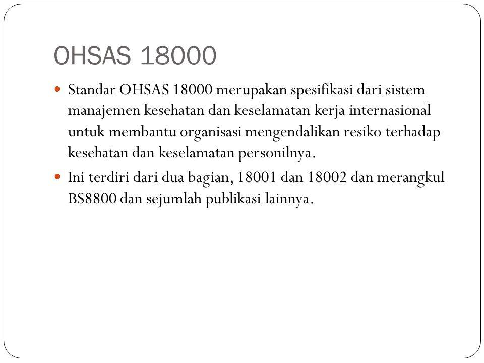 OHSAS 18000 BS8800: 1996 Panduan untuk kesehatan dan sistem manajemen keselamatan DNV Standar Sertifikasi Kesehatan Kerja dan Sistem Manajemen Keselamatan (OHSMS): 1997 Laporan Teknis NPR 5001: 1997 Panduan untuk sebuah kesehatan kerja dan sistem manajemen keselamatan Draft LRQA SMS 8800 Health & manajemen keamanan sistem penilaian kriteria SGS & ISMOL ISA 2000:1997 Persyaratan untuk Keselamatan dan Sistem Manajemen Kesehatan BVQI SafetyCert: Keselamatan dan Kesehatan Standar Manajemen Draft AS / NZ 4801 kesehatan kerja dan keselamatan manajemen Spesifikasi sistem dengan panduan untuk penggunaan Draft BSI PAS 088 kesehatan kerja dan sistem manajemen keselamatan UNE 81900 serangkaian pra-standar tentang Pencegahan risiko kerja Draft NSAI SR 320 Rekomendasi untuk Keselamatan dan Kesehatan Kerja Sistem Manajemen (OH dan S)