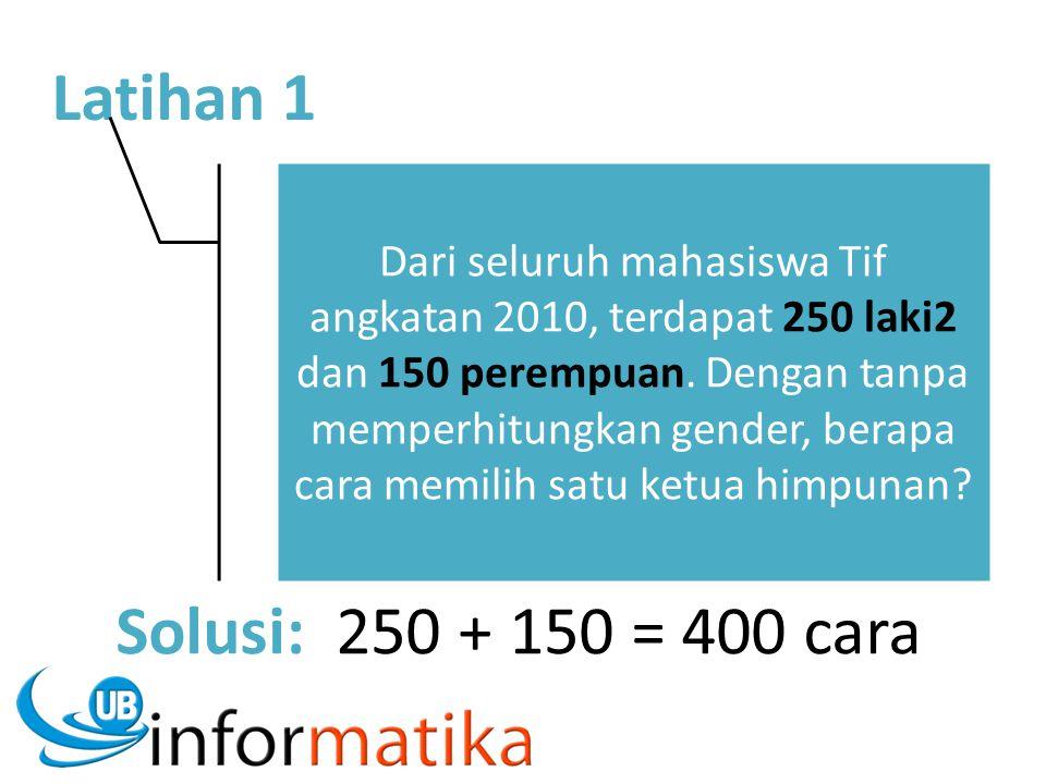 Latihan 1 Dari seluruh mahasiswa Tif angkatan 2010, terdapat 250 laki2 dan 150 perempuan. Dengan tanpa memperhitungkan gender, berapa cara memilih sat