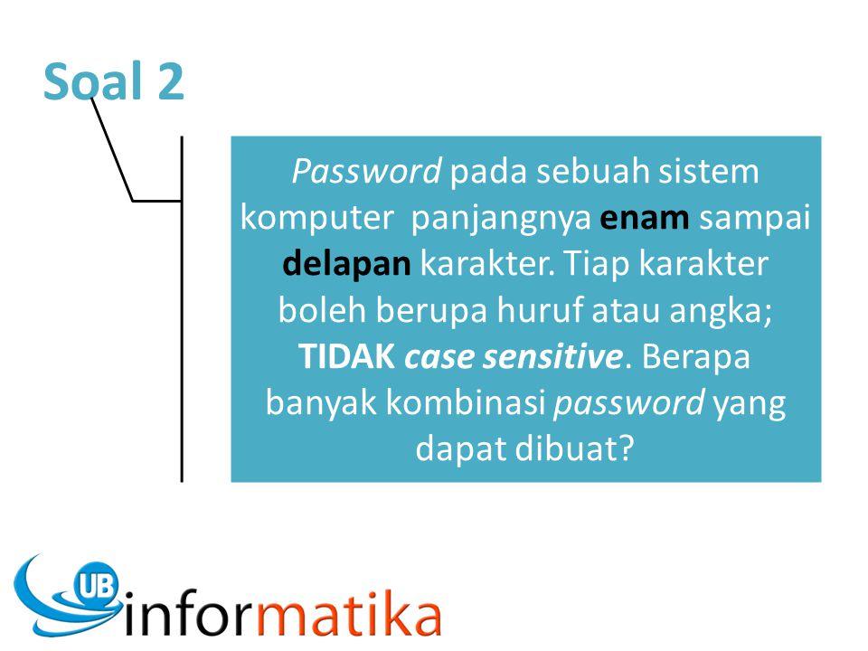 Soal 2 Password pada sebuah sistem komputer panjangnya enam sampai delapan karakter. Tiap karakter boleh berupa huruf atau angka; TIDAK case sensitive