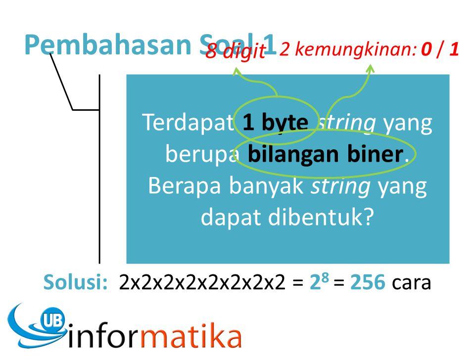 Pembahasan Soal 1 Terdapat 1 byte string yang berupa bilangan biner. Berapa banyak string yang dapat dibentuk? Solusi: 2x2x2x2x2x2x2x2 = 2 8 = 256 car