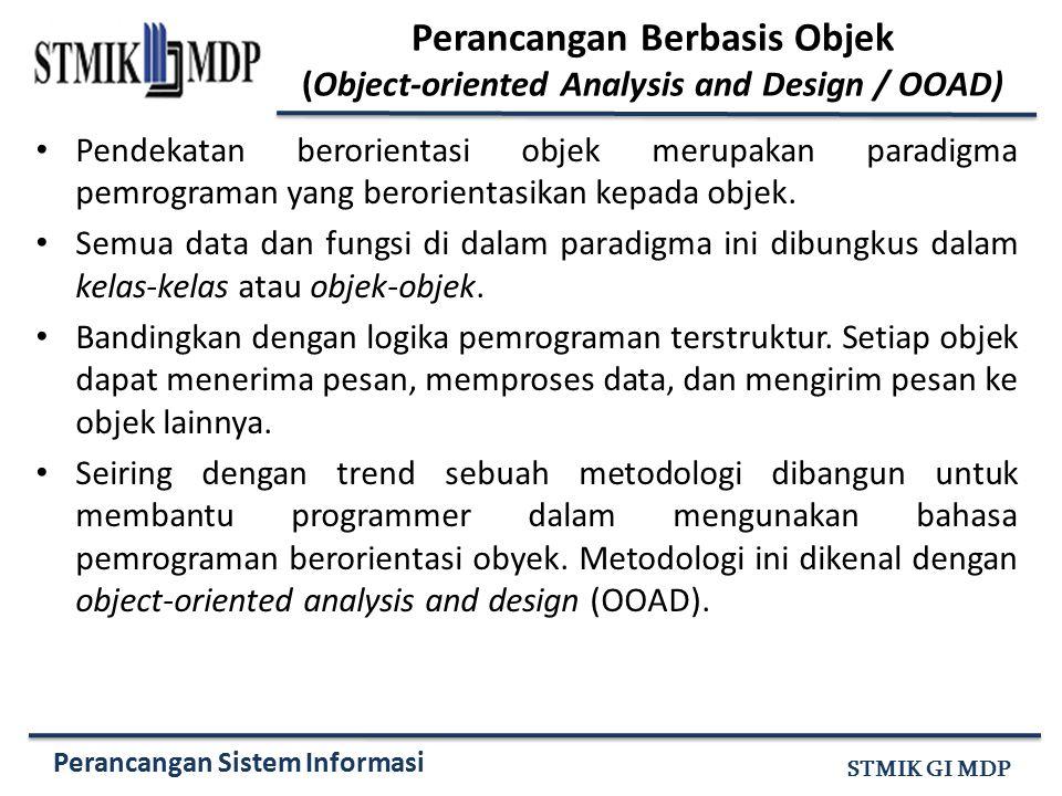 Perancangan Sistem Informasi STMIK GI MDP Perancangan Berbasis Objek (Object-oriented Analysis and Design / OOAD) Pendekatan berorientasi objek merupa
