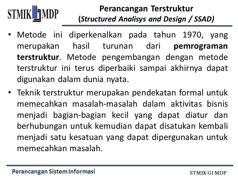 Perancangan Sistem Informasi STMIK GI MDP Perancangan Terstruktur (Structured Analisys and Design / SSAD) Metode ini diperkenalkan pada tahun 1970, ya