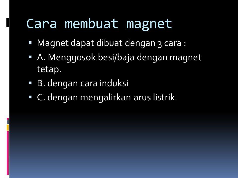 Cara membuat magnet  Magnet dapat dibuat dengan 3 cara :  A. Menggosok besi/baja dengan magnet tetap.  B. dengan cara induksi  C. dengan mengalirk