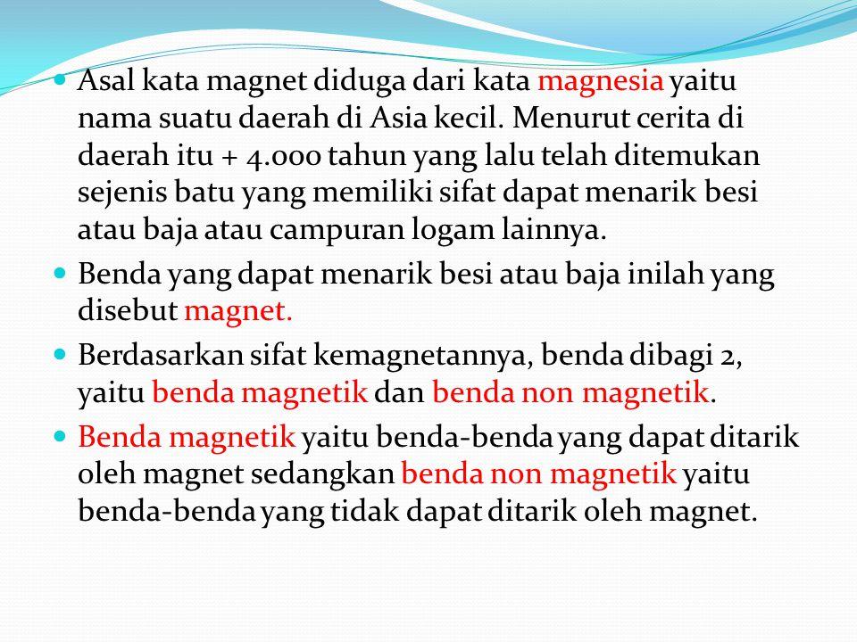 Asal kata magnet diduga dari kata magnesia yaitu nama suatu daerah di Asia kecil. Menurut cerita di daerah itu + 4.000 tahun yang lalu telah ditemukan