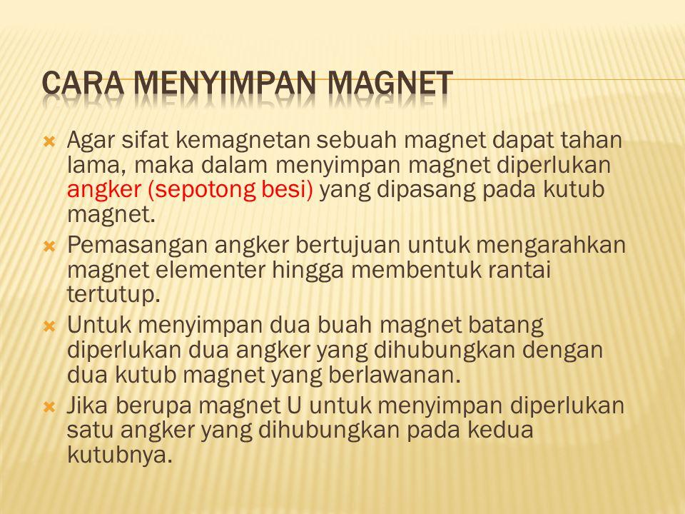  Agar sifat kemagnetan sebuah magnet dapat tahan lama, maka dalam menyimpan magnet diperlukan angker (sepotong besi) yang dipasang pada kutub magnet.