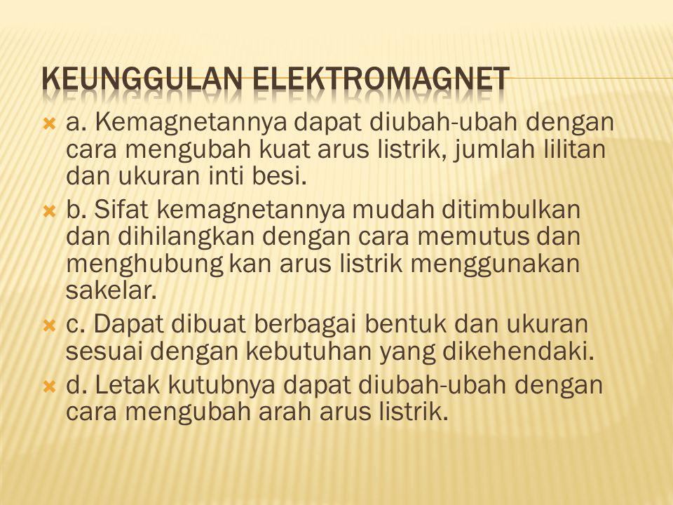  a. Kemagnetannya dapat diubah-ubah dengan cara mengubah kuat arus listrik, jumlah lilitan dan ukuran inti besi.  b. Sifat kemagnetannya mudah ditim