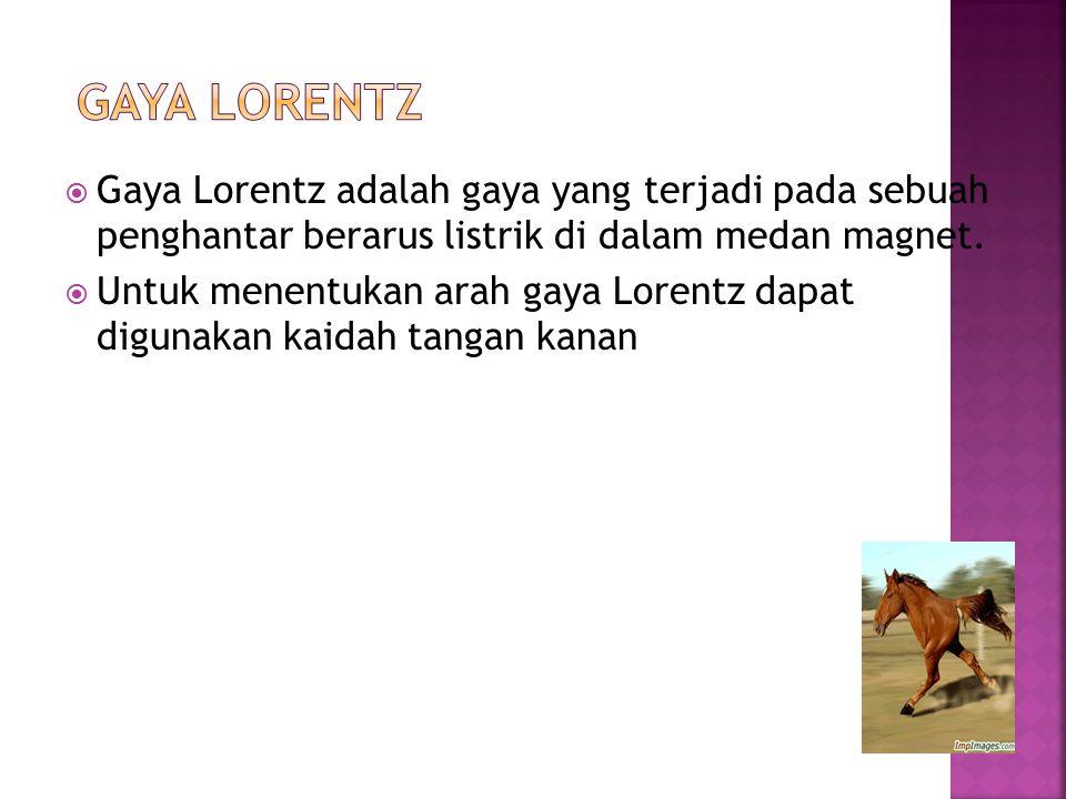  Gaya Lorentz adalah gaya yang terjadi pada sebuah penghantar berarus listrik di dalam medan magnet.  Untuk menentukan arah gaya Lorentz dapat digun