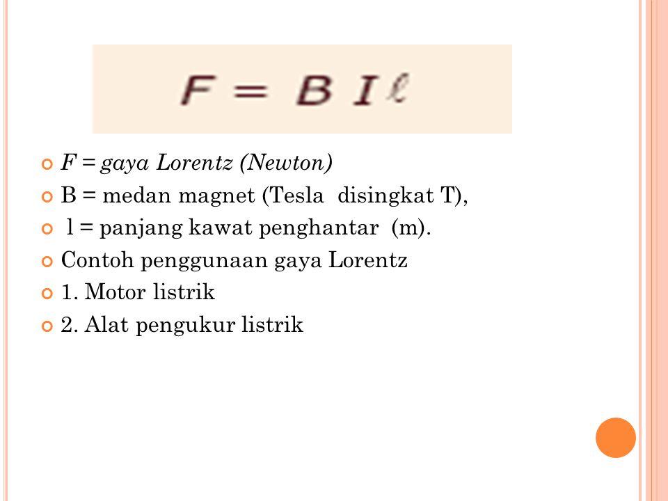 F = gaya Lorentz (Newton) B = medan magnet (Tesla disingkat T), l = panjang kawat penghantar (m). Contoh penggunaan gaya Lorentz 1. Motor listrik 2. A