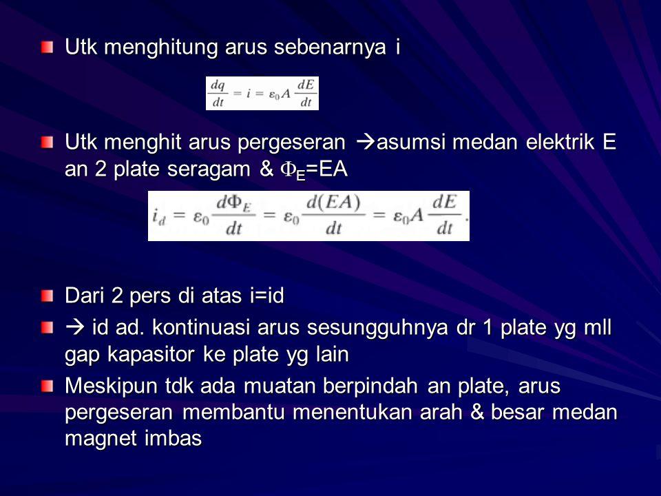 Utk menghitung arus sebenarnya i Utk menghit arus pergeseran  asumsi medan elektrik E an 2 plate seragam &  E =EA Dari 2 pers di atas i=id  id ad.
