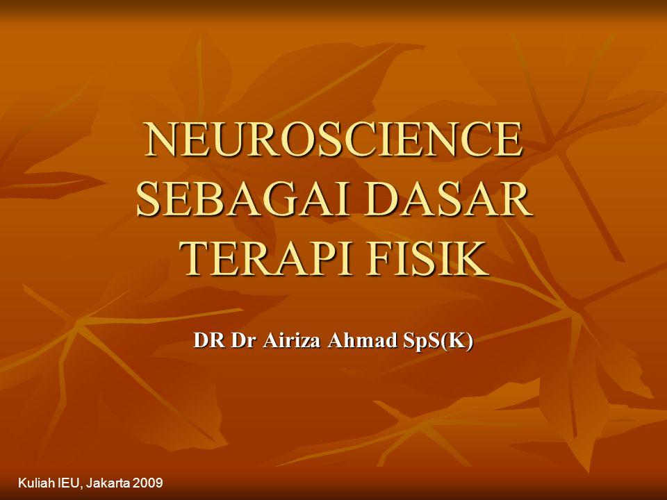NEUROSCIENCE SEBAGAI DASAR TERAPI FISIK DR Dr Airiza Ahmad SpS(K) Kuliah IEU, Jakarta 2009