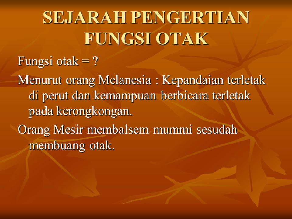 SEJARAH PENGERTIAN FUNGSI OTAK Fungsi otak = ? Menurut orang Melanesia : Kepandaian terletak di perut dan kemampuan berbicara terletak pada kerongkong