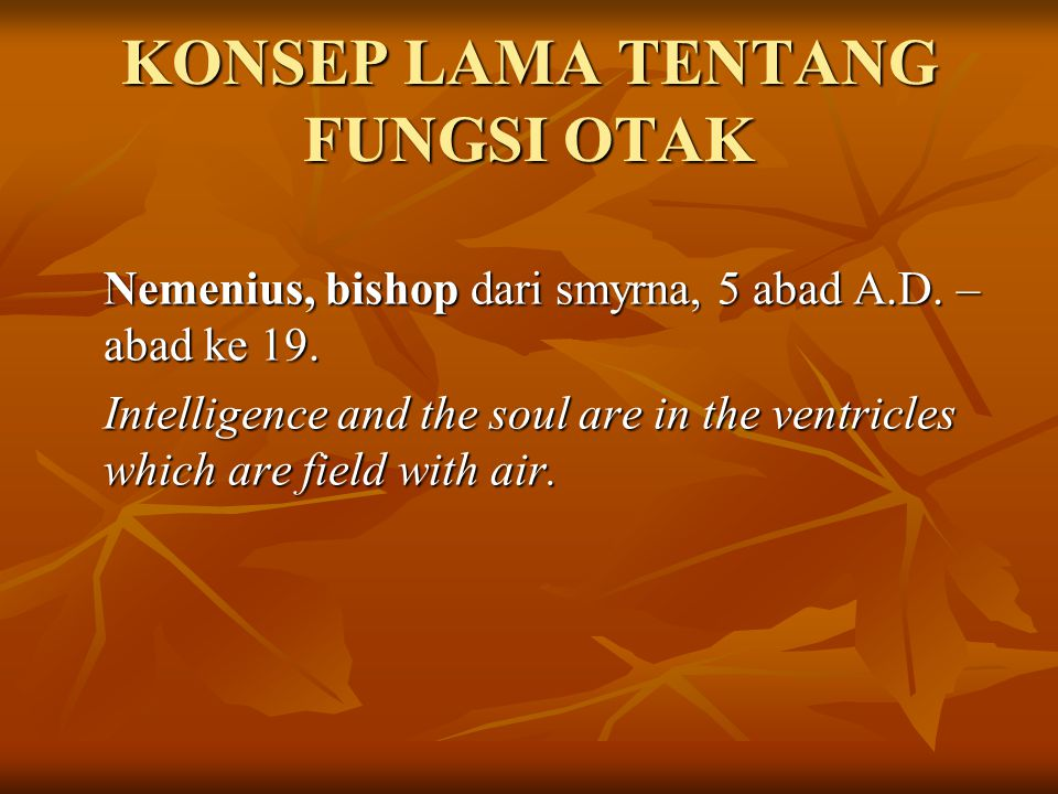 KONSEP LAMA TENTANG FUNGSI OTAK Nemenius, bishop dari smyrna, 5 abad A.D. – abad ke 19. Intelligence and the soul are in the ventricles which are fiel
