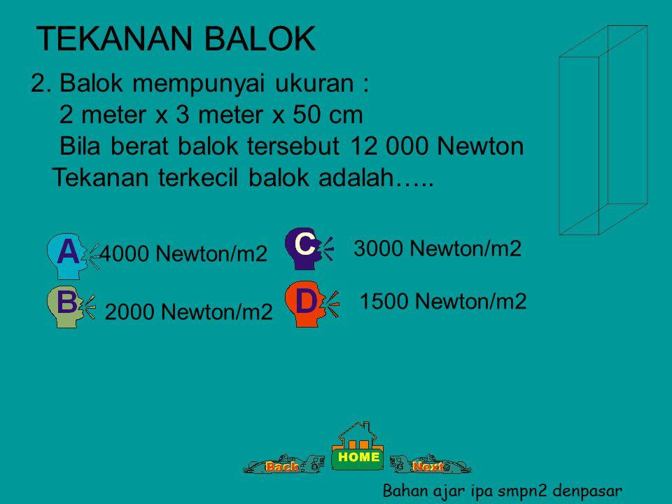 TEKANAN BALOK 2. Balok mempunyai ukuran : 2 meter x 3 meter x 50 cm Bila berat balok tersebut 12 000 Newton Tekanan terkecil balok adalah….. 1500 Newt