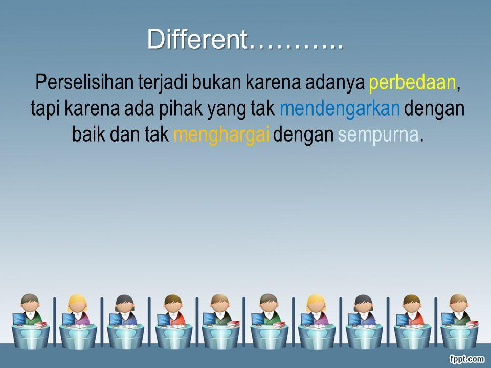 Perselisihan terjadi bukan karena adanya perbedaan, tapi karena ada pihak yang tak mendengarkan dengan baik dan tak menghargai dengan sempurna. Differ