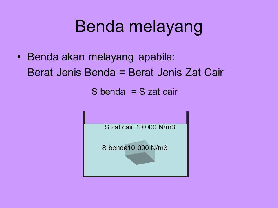 Benda melayang Benda akan melayang apabila: Berat Jenis Benda = Berat Jenis Zat Cair S benda = S zat cair S benda10 000 N/m3 S zat cair 10 000 N/m3