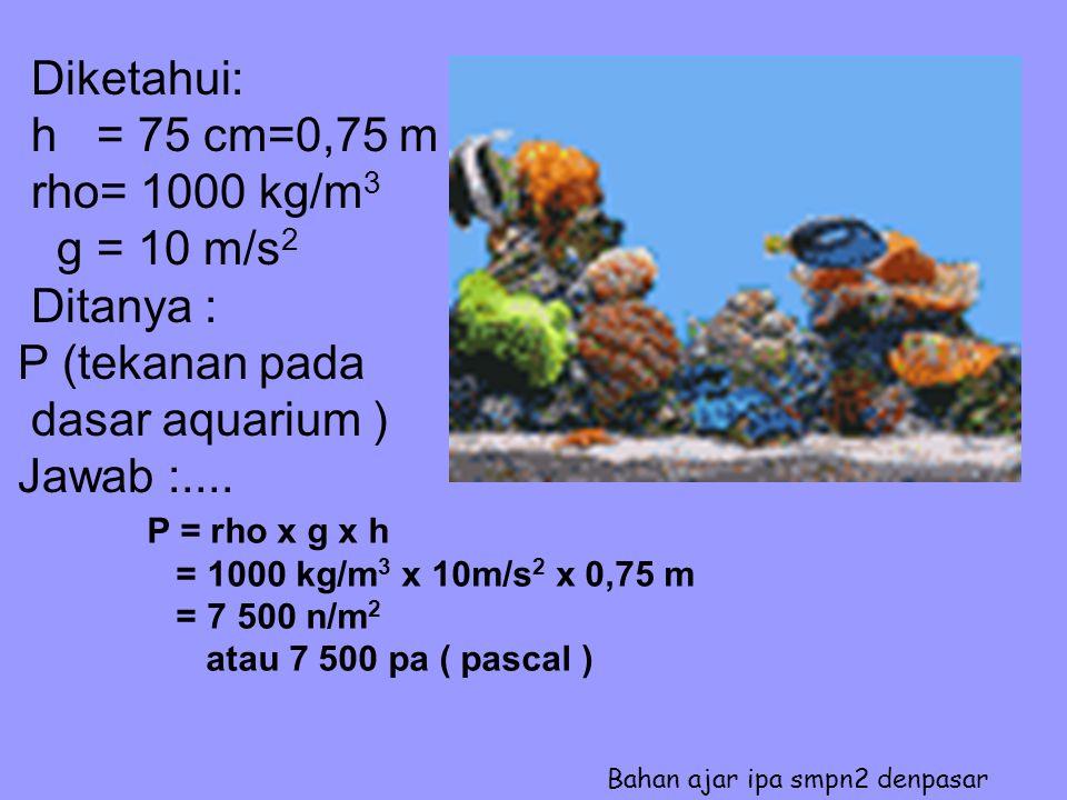 Diketahui: h = 75 cm=0,75 m rho= 1000 kg/m 3 g = 10 m/s 2 Ditanya : P (tekanan pada dasar aquarium ) Jawab :....