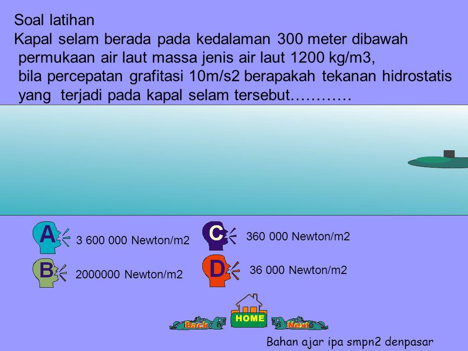 Soal latihan Kapal selam berada pada kedalaman 300 meter dibawah permukaan air laut massa jenis air laut 1200 kg/m3, bila percepatan grafitasi 10m/s2 berapakah tekanan hidrostatis yang terjadi pada kapal selam tersebut………… 2000000 Newton/m2 3 600 000 Newton/m2 360 000 Newton/m2 36 000 Newton/m2 Bahan ajar ipa smpn2 denpasar