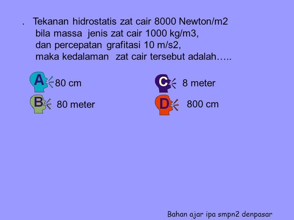 Tekanan hidrostatis zat cair 8000 Newton/m2 bila massa jenis zat cair 1000 kg/m3, dan percepatan grafitasi 10 m/s2, maka kedalaman zat cair tersebut adalah…..