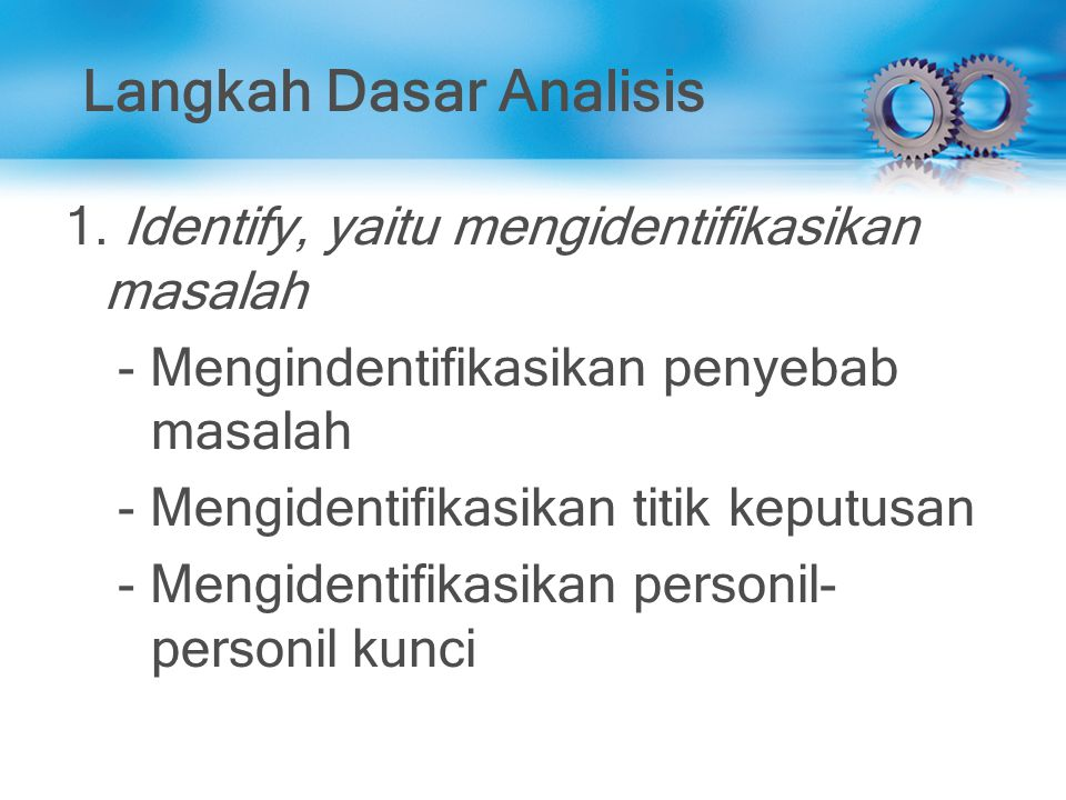 Langkah Dasar Analisis 1. Identify, yaitu mengidentifikasikan masalah - Mengindentifikasikan penyebab masalah - Mengidentifikasikan titik keputusan -