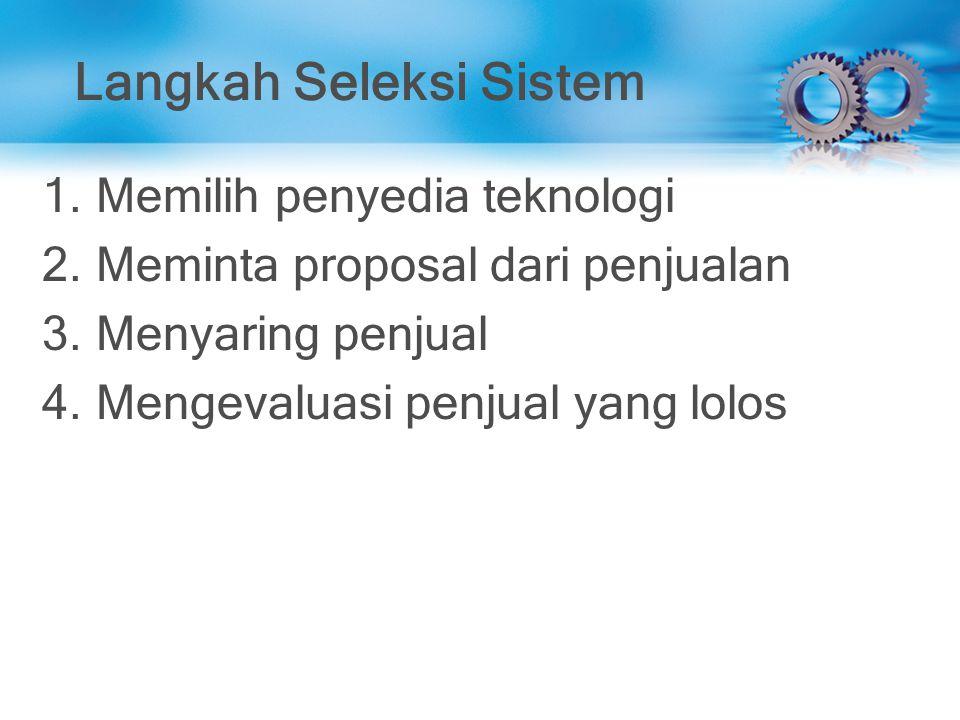 Langkah Seleksi Sistem 1.Memilih penyedia teknologi 2.Meminta proposal dari penjualan 3.Menyaring penjual 4.Mengevaluasi penjual yang lolos