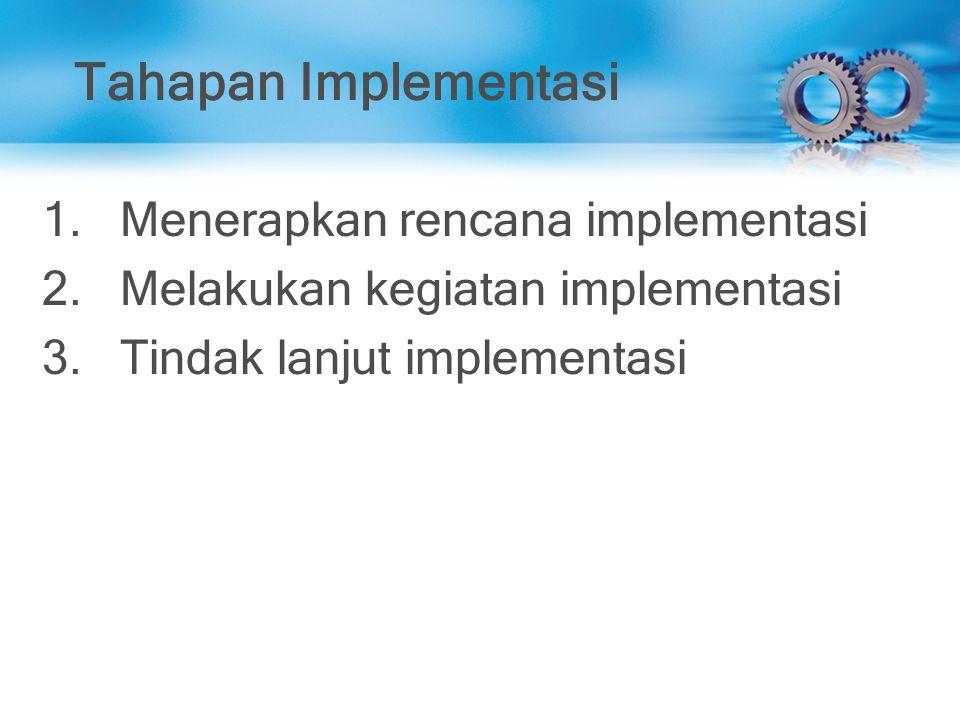 Tahapan Implementasi 1.Menerapkan rencana implementasi 2.Melakukan kegiatan implementasi 3.Tindak lanjut implementasi