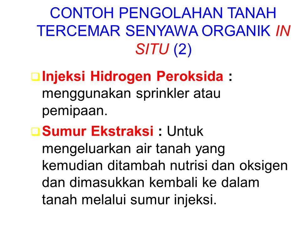 CONTOH PENGOLAHAN TANAH TERCEMAR SENYAWA ORGANIK IN SITU (2)  Injeksi Hidrogen Peroksida : menggunakan sprinkler atau pemipaan.