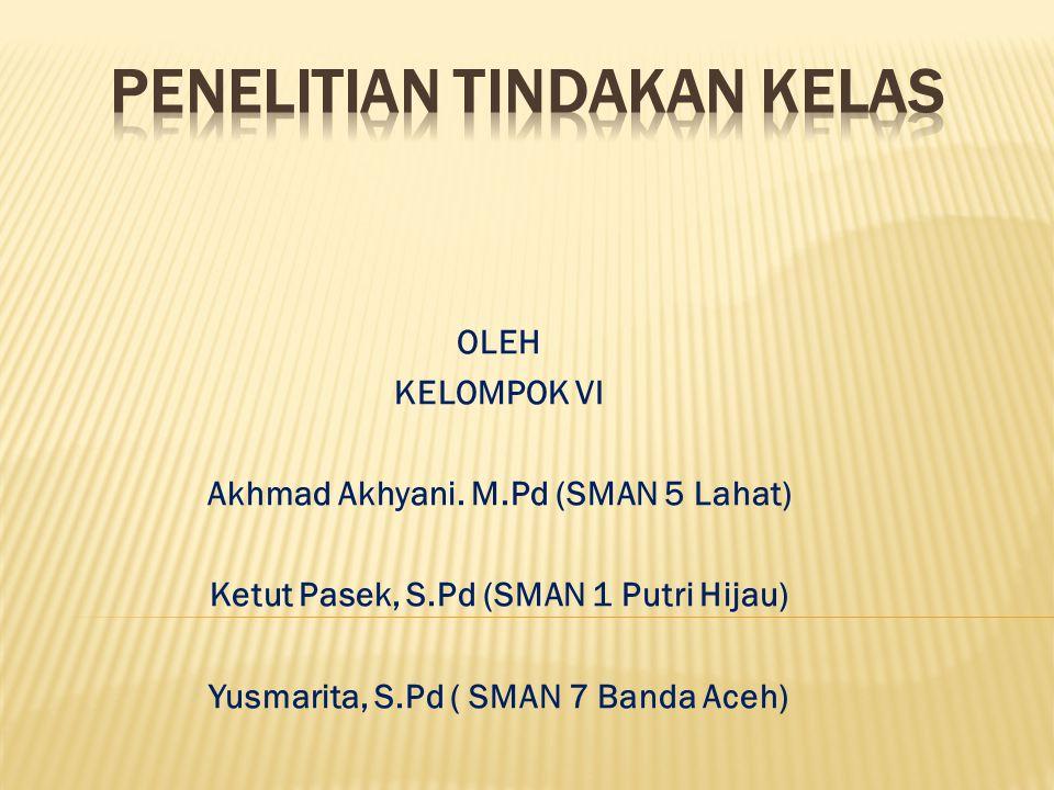 OLEH KELOMPOK VI Akhmad Akhyani. M.Pd (SMAN 5 Lahat) Ketut Pasek, S.Pd (SMAN 1 Putri Hijau) Yusmarita, S.Pd ( SMAN 7 Banda Aceh)