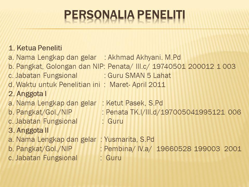 1. Ketua Peneliti a. Nama Lengkap dan gelar : Akhmad Akhyani. M.Pd b. Pangkat, Golongan dan NIP: Penata/ III.c/ 19740501 200012 1 003 c. Jabatan Fungs