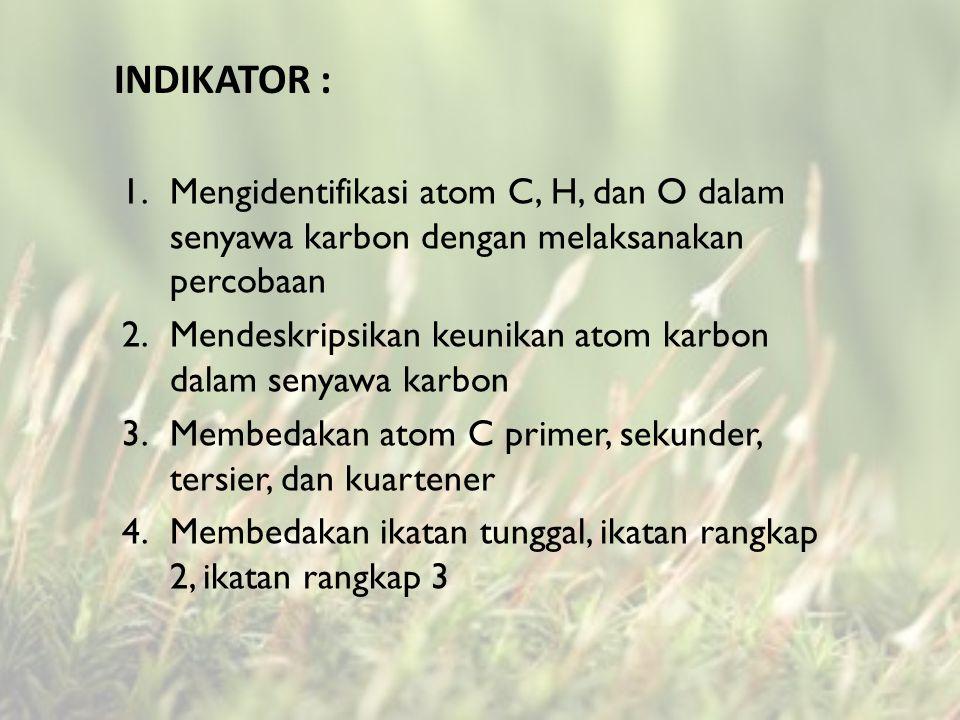 INDIKATOR : 1.Mengidentifikasi atom C, H, dan O dalam senyawa karbon dengan melaksanakan percobaan 2.Mendeskripsikan keunikan atom karbon dalam senyawa karbon 3.Membedakan atom C primer, sekunder, tersier, dan kuartener 4.Membedakan ikatan tunggal, ikatan rangkap 2, ikatan rangkap 3