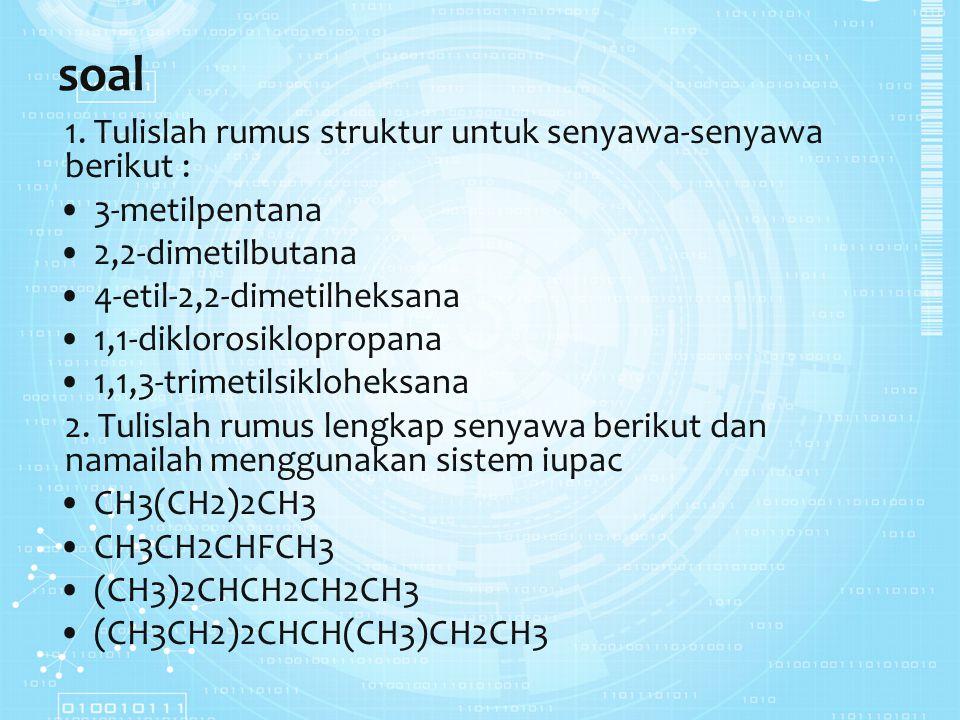 soal 1. Tulislah rumus struktur untuk senyawa-senyawa berikut : 3-metilpentana 2,2-dimetilbutana 4-etil-2,2-dimetilheksana 1,1-diklorosiklopropana 1,1