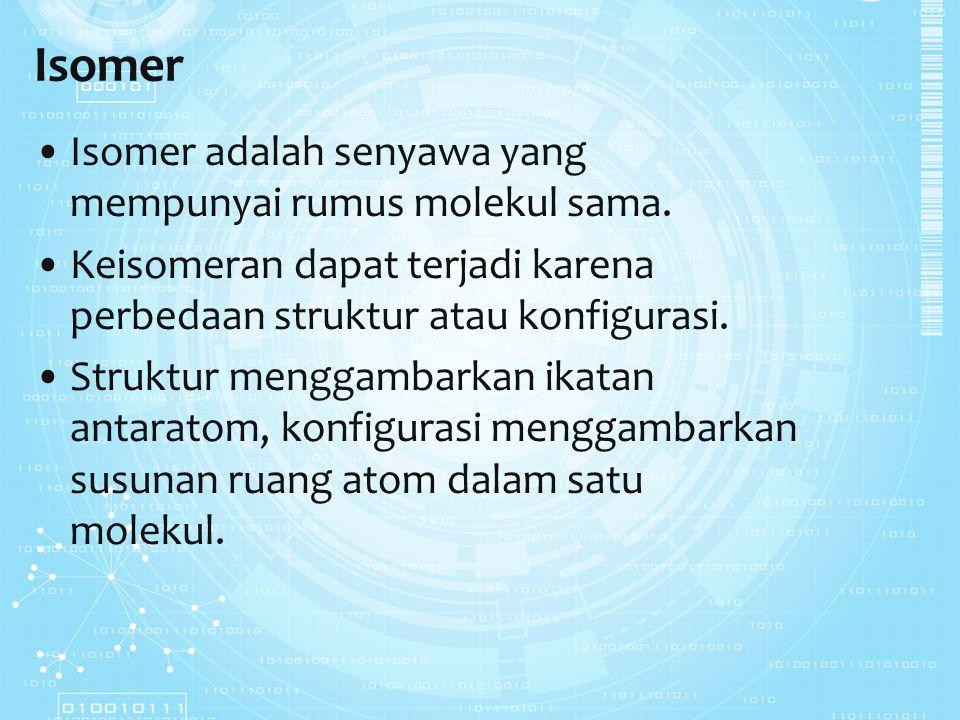 Isomer Isomer adalah senyawa yang mempunyai rumus molekul sama. Keisomeran dapat terjadi karena perbedaan struktur atau konfigurasi. Struktur menggamb