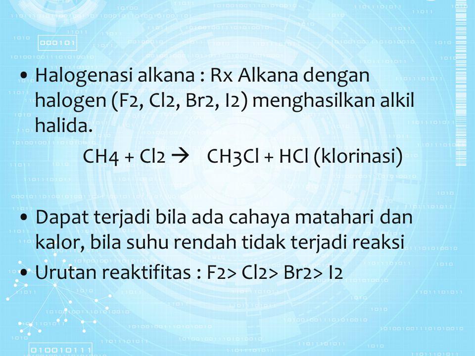 Halogenasi alkana : Rx Alkana dengan halogen (F2, Cl2, Br2, I2) menghasilkan alkil halida. CH4 + Cl2  CH3Cl + HCl (klorinasi) Dapat terjadi bila ada