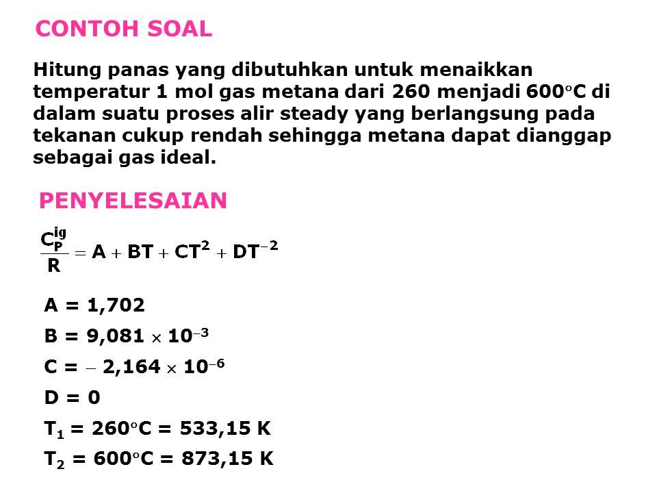 CONTOH SOAL Hitung panas yang dibutuhkan untuk menaikkan temperatur 1 mol gas metana dari 260 menjadi 600C di dalam suatu proses alir steady yang berlangsung pada tekanan cukup rendah sehingga metana dapat dianggap sebagai gas ideal.