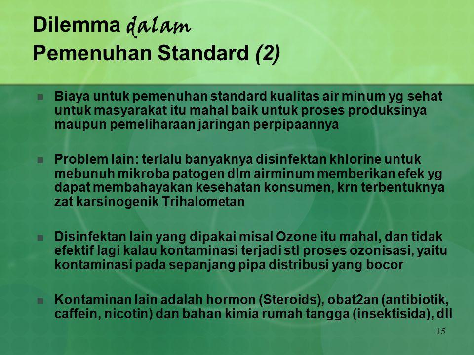 15 Dilemma dalam Pemenuhan Standard (2) Biaya untuk pemenuhan standard kualitas air minum yg sehat untuk masyarakat itu mahal baik untuk proses produk