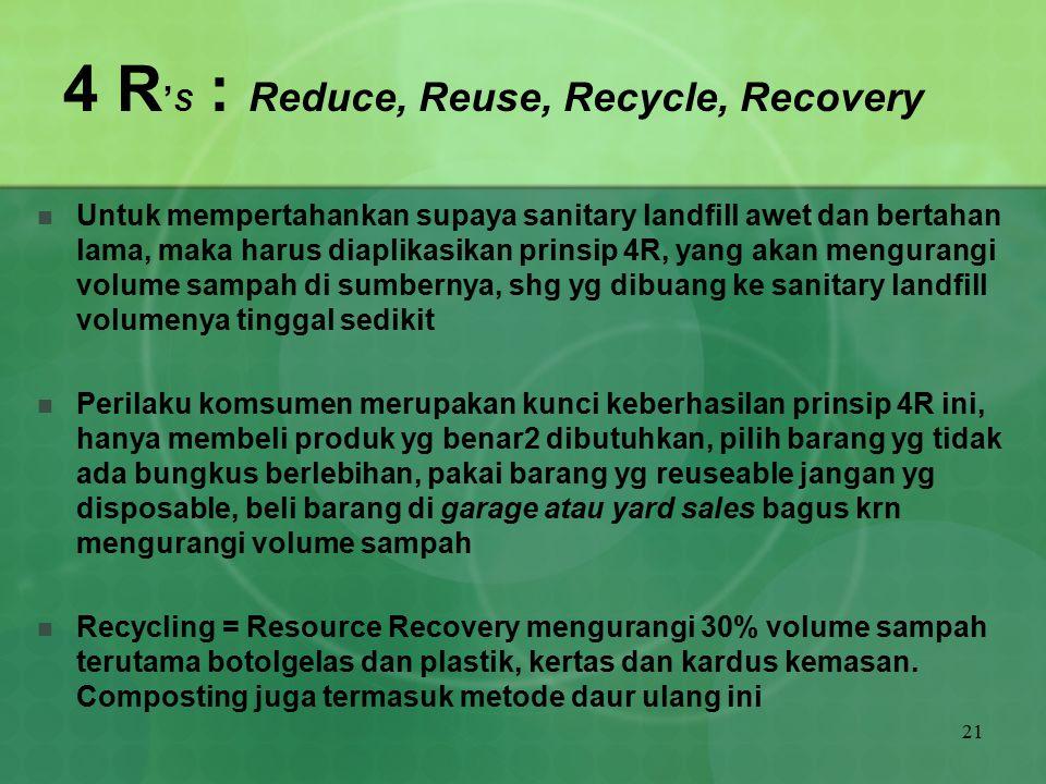 21 4 R ' S : Reduce, Reuse, Recycle, Recovery Untuk mempertahankan supaya sanitary landfill awet dan bertahan lama, maka harus diaplikasikan prinsip 4