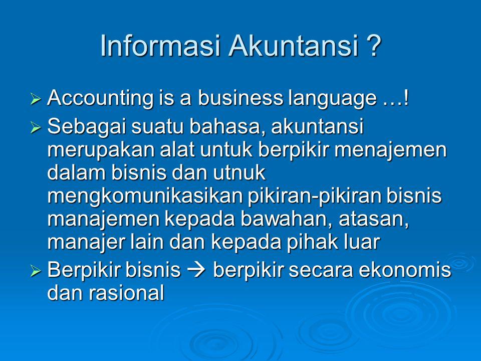 Informasi Akuntansi ?  Accounting is a business language …!  Sebagai suatu bahasa, akuntansi merupakan alat untuk berpikir menajemen dalam bisnis da