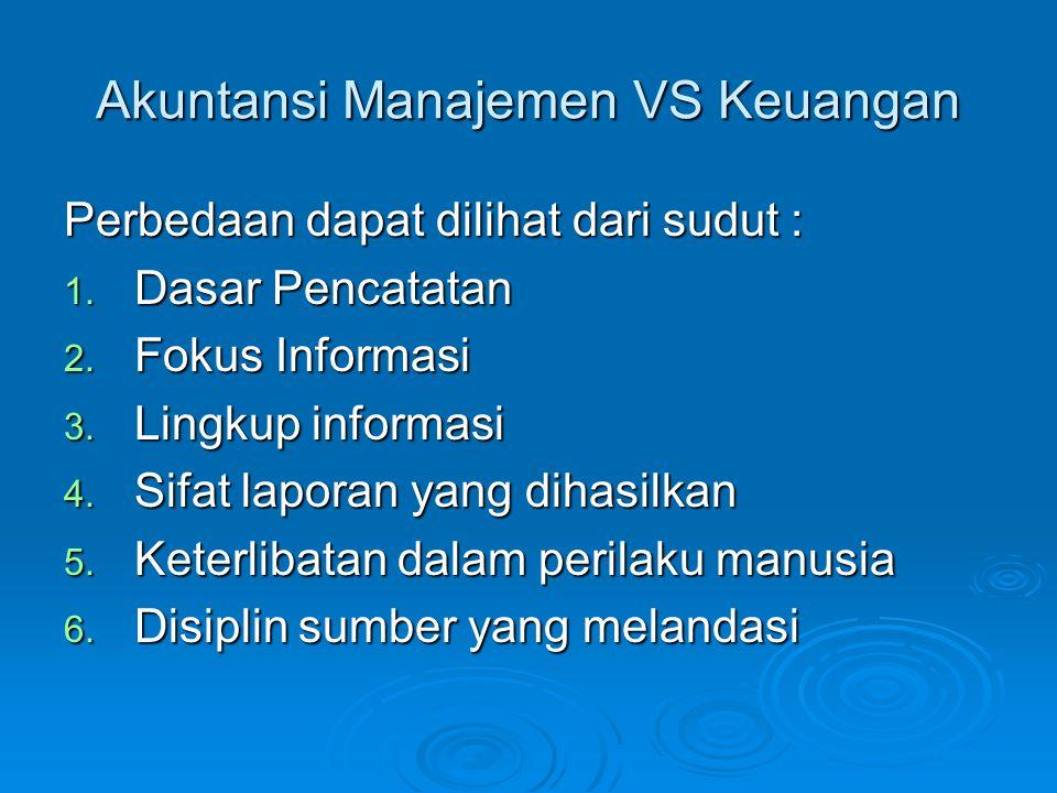 Akuntansi Manajemen VS Keuangan Perbedaan dapat dilihat dari sudut : 1. Dasar Pencatatan 2. Fokus Informasi 3. Lingkup informasi 4. Sifat laporan yang