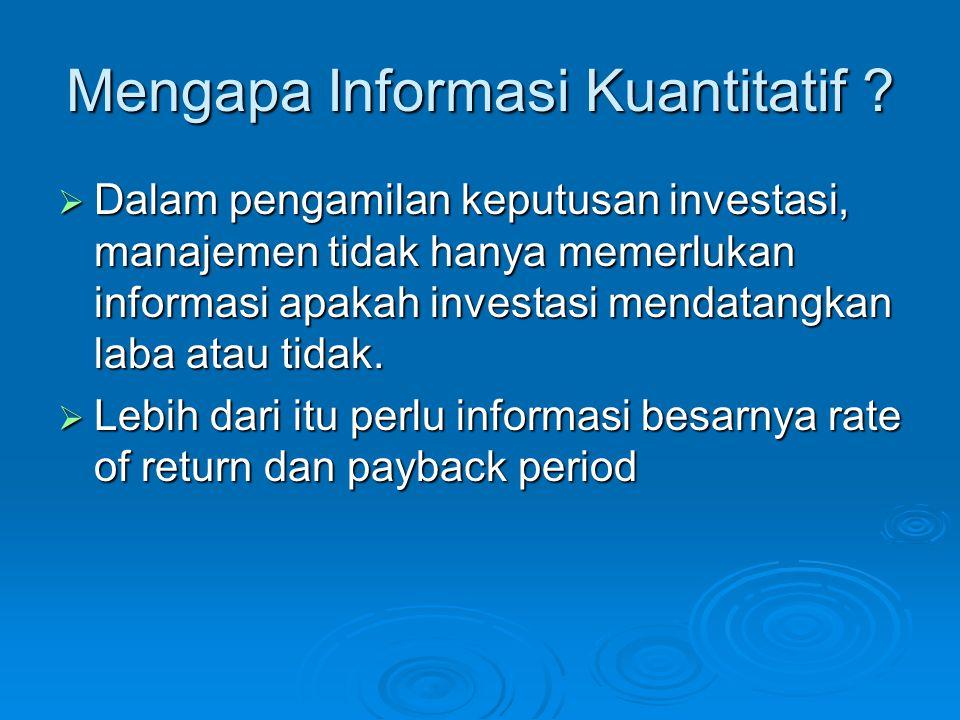 Mengapa Informasi Kuantitatif ?  Dalam pengamilan keputusan investasi, manajemen tidak hanya memerlukan informasi apakah investasi mendatangkan laba
