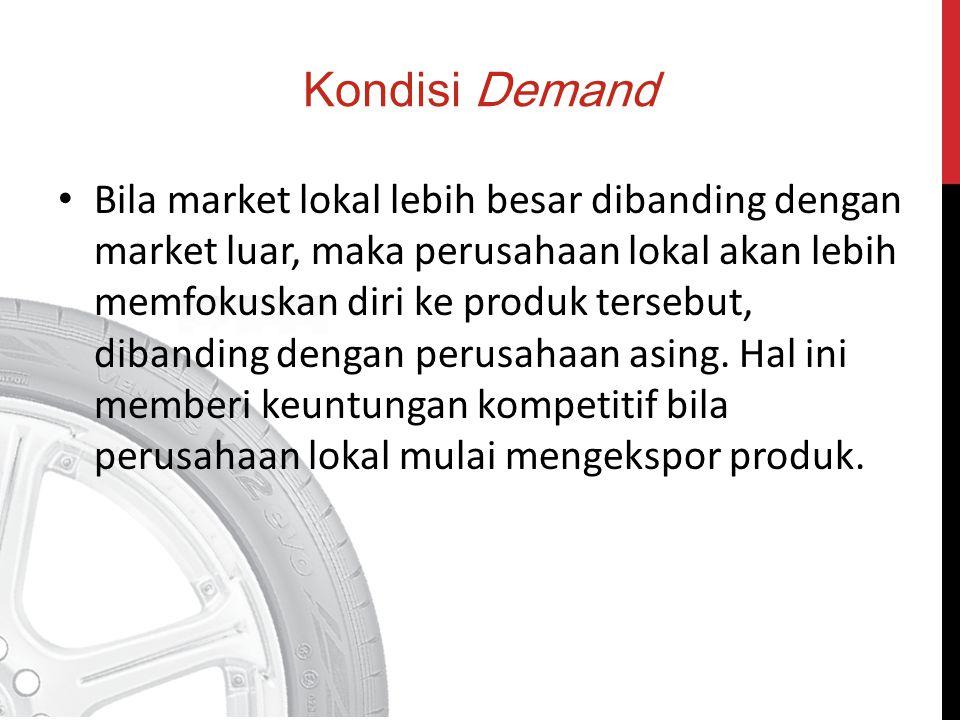 Kondisi Demand Bila market lokal lebih besar dibanding dengan market luar, maka perusahaan lokal akan lebih memfokuskan diri ke produk tersebut, diban