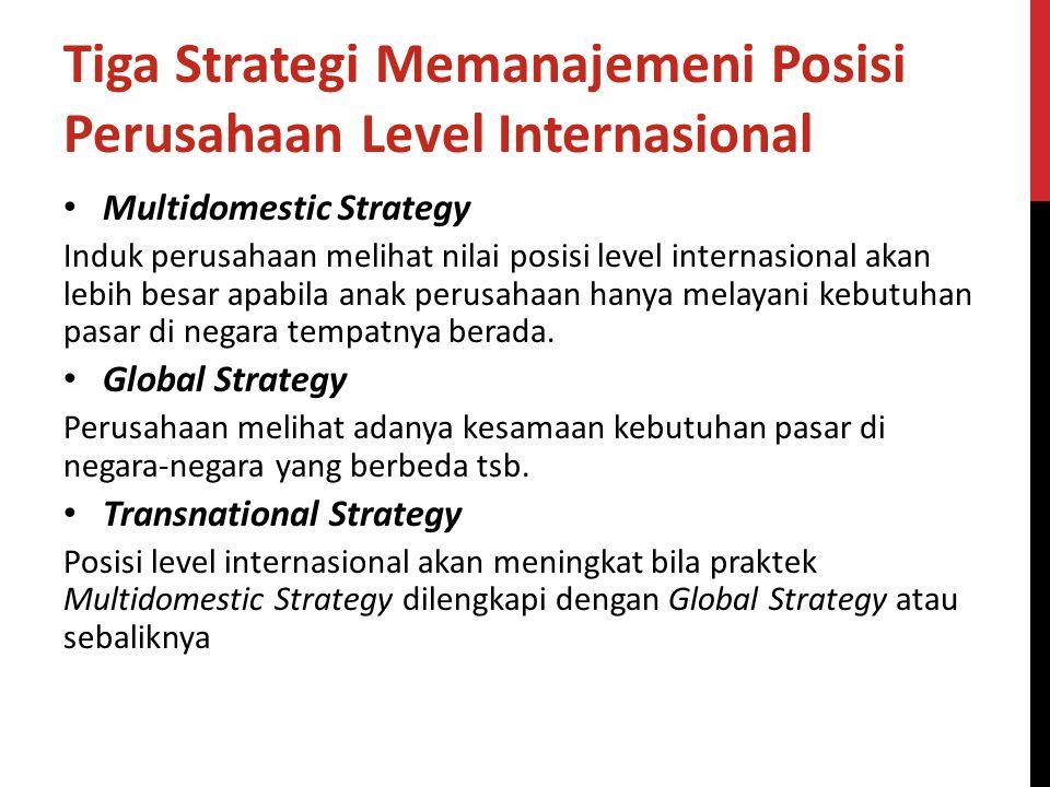 Tiga Strategi Memanajemeni Posisi Perusahaan Level Internasional Multidomestic Strategy Induk perusahaan melihat nilai posisi level internasional akan