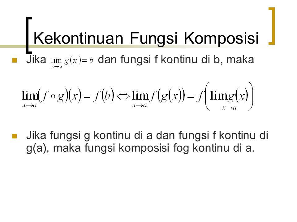 Kekontinuan Fungsi Komposisi Jika dan fungsi f kontinu di b, maka Jika fungsi g kontinu di a dan fungsi f kontinu di g(a), maka fungsi komposisi fog kontinu di a.