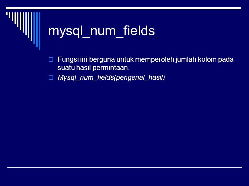 mysql_num_fields  Fungsi ini berguna untuk memperoleh jumlah kolom pada suatu hasil permintaan.  Mysql_num_fields(pengenal_hasil)