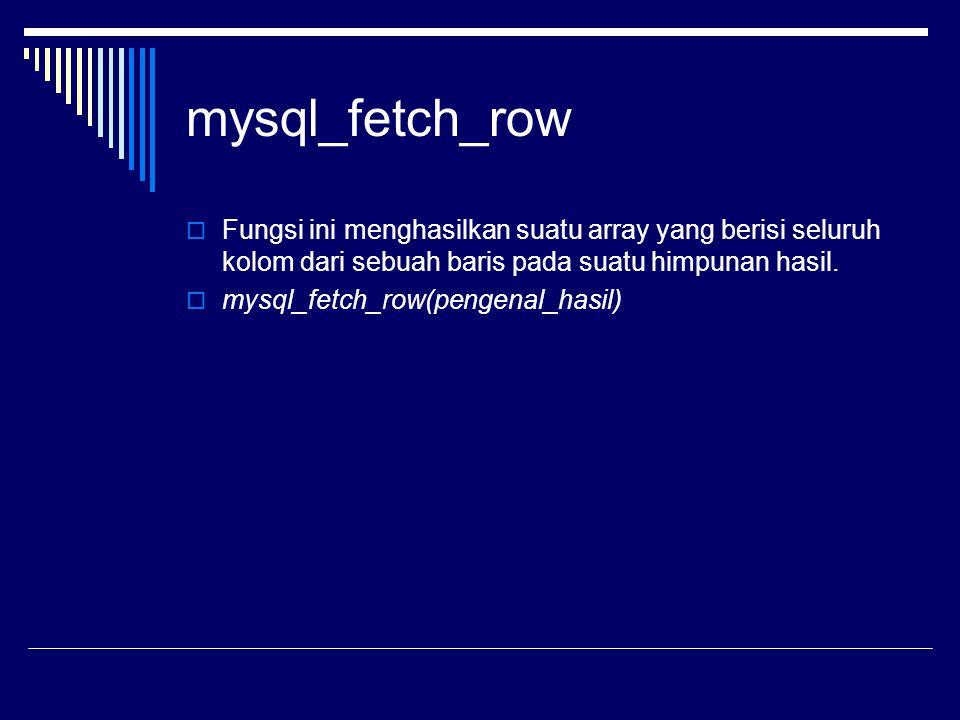 mysql_fetch_row  Fungsi ini menghasilkan suatu array yang berisi seluruh kolom dari sebuah baris pada suatu himpunan hasil.  mysql_fetch_row(pengena