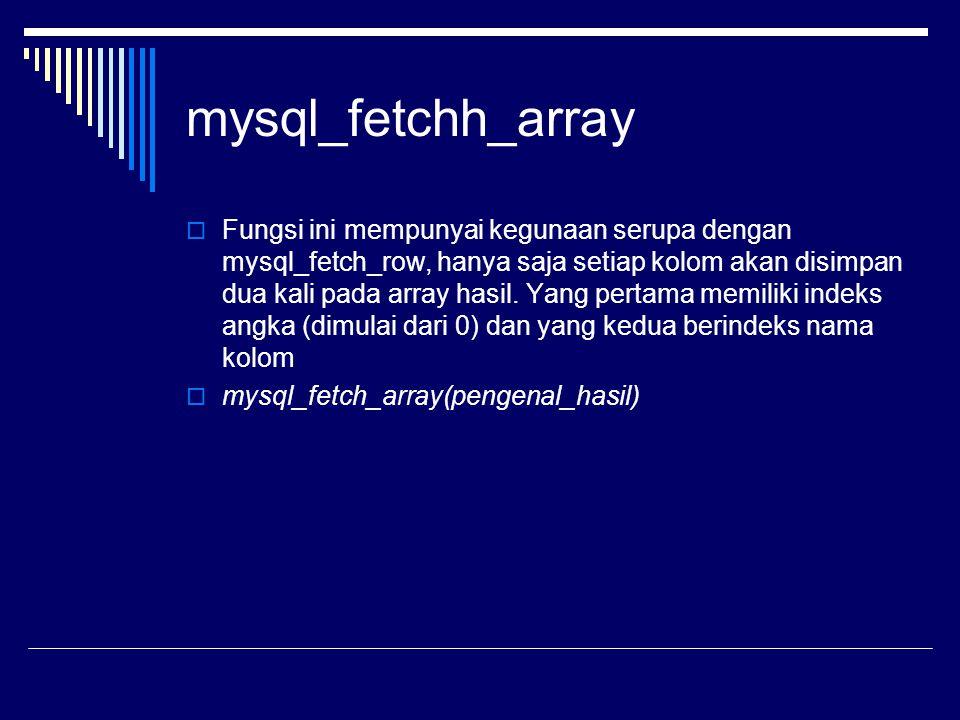 mysql_fetchh_array  Fungsi ini mempunyai kegunaan serupa dengan mysql_fetch_row, hanya saja setiap kolom akan disimpan dua kali pada array hasil. Yan