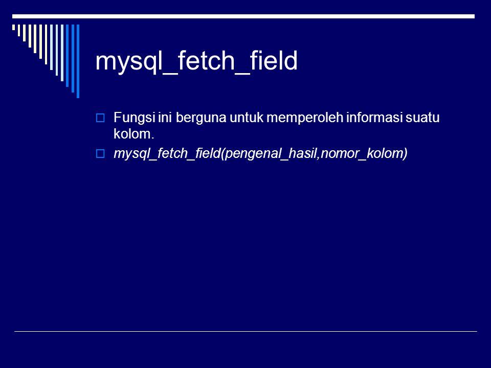mysql_fetch_field  Fungsi ini berguna untuk memperoleh informasi suatu kolom.  mysql_fetch_field(pengenal_hasil,nomor_kolom)