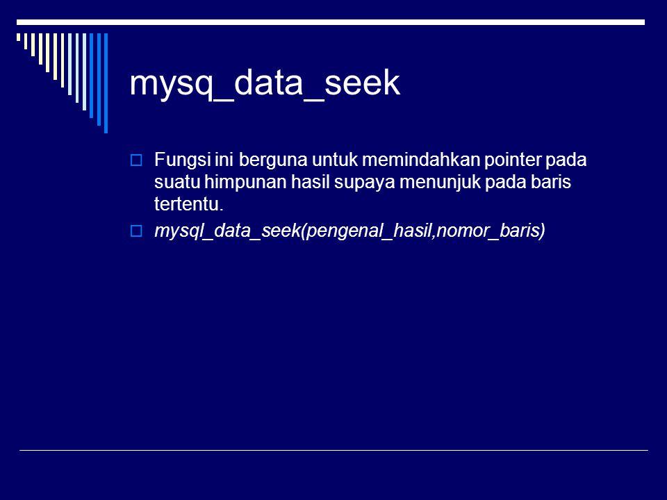 mysq_data_seek  Fungsi ini berguna untuk memindahkan pointer pada suatu himpunan hasil supaya menunjuk pada baris tertentu.  mysql_data_seek(pengena