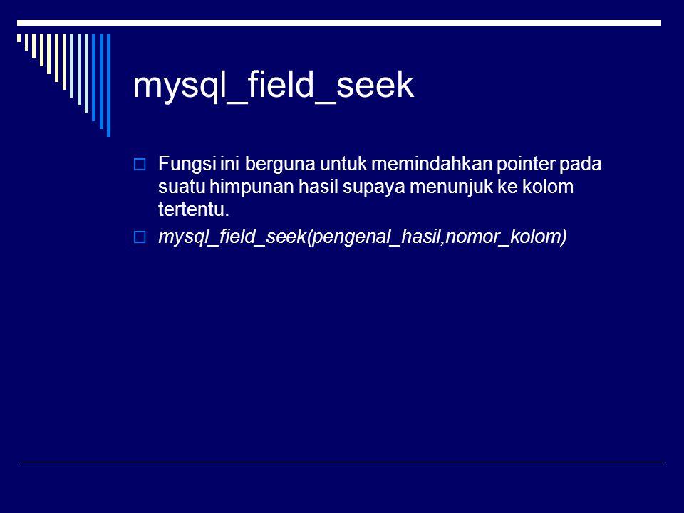 mysql_field_seek  Fungsi ini berguna untuk memindahkan pointer pada suatu himpunan hasil supaya menunjuk ke kolom tertentu.  mysql_field_seek(pengen