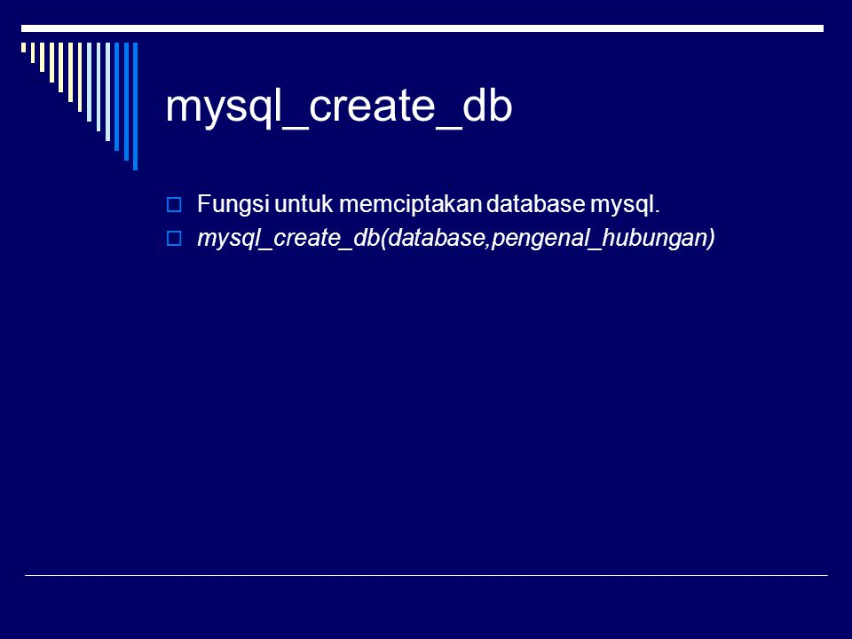 mysql_create_db  Fungsi untuk memciptakan database mysql.  mysql_create_db(database,pengenal_hubungan)
