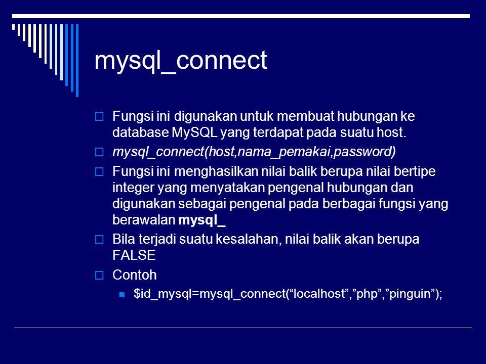 mysql_connect  Fungsi ini digunakan untuk membuat hubungan ke database MySQL yang terdapat pada suatu host.  mysql_connect(host,nama_pemakai,passwor